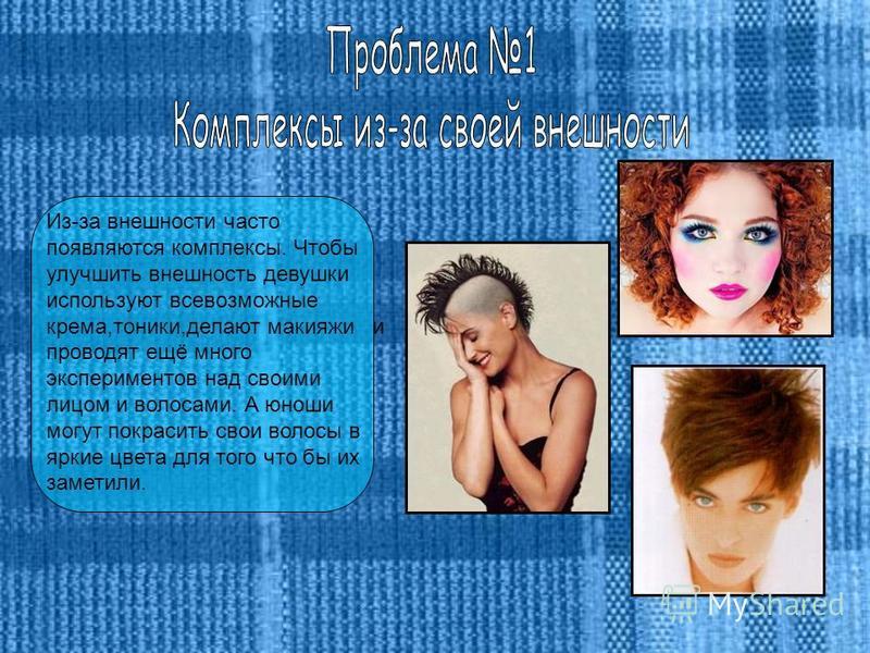 Из-за внешности часто появляются комплексы. Чтобы улучшить внешность девушки используют всевозможные крема,тоники,делают макияжи и проводят ещё много экспериментов над своими лицом и волосами. А юноши могут покрасить свои волосы в яркие цвета для тог