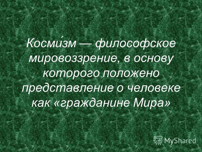 Косми́зм философское мировоззрение, в основу которого положено представление о человеке как «гражданине Мира»