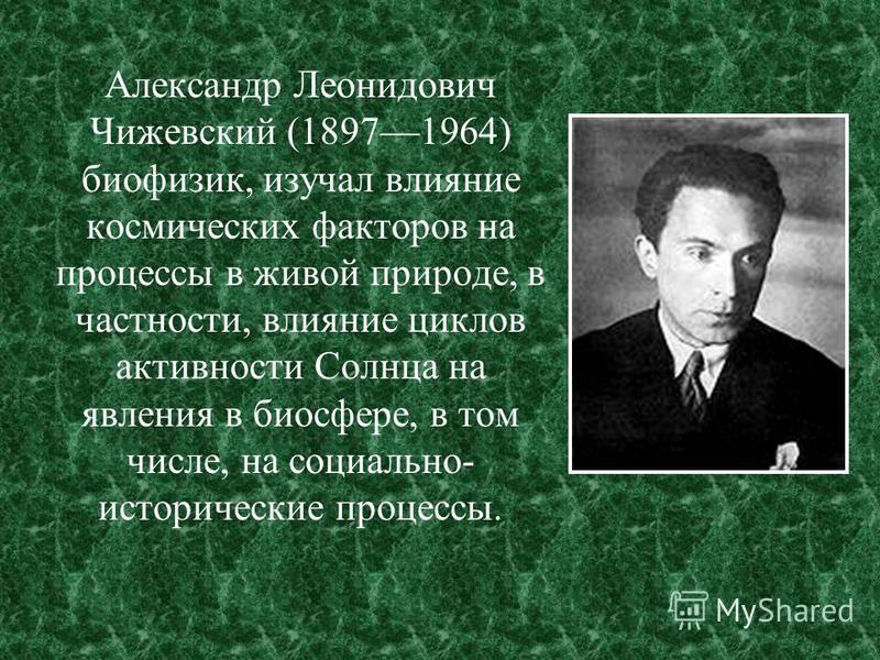 Александр Леонидович Чижевский (18971964) биофизик, изучал влияние космических факторов на процессы в живой природе, в частности, влияние циклов активности Солнца на явления в биосфере, в том числе, на социально- исторические процессы.