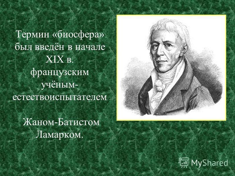 Термин «биосфера» был введён в начале XIX в. французским учёным- естествоиспытателем Жаном-Батистом Ламарком.
