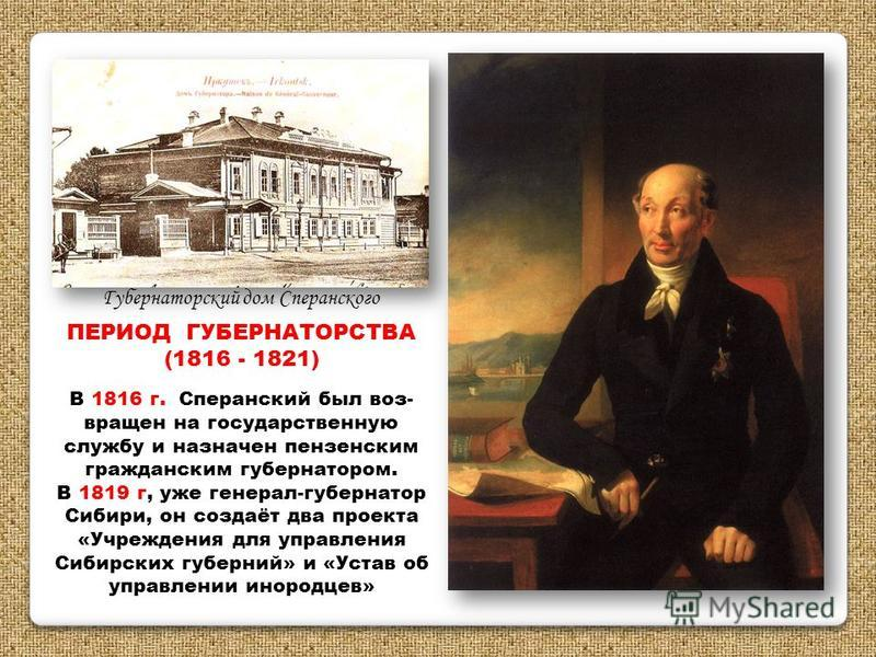 ПЕРИОД ГУБЕРНАТОРСТВА (1816 - 1821) В 1816 г. Сперанский был возвращен на государственную службу и назначен пензенским гражданским губернатором. В 1819 г, уже генерал-губернатор Сибири, он создаёт два проекта «Учреждения для управления Сибирских губе