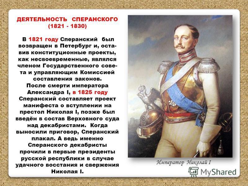 ДЕЯТЕЛЬНОСТЬ СПЕРАНСКОГО (1821 - 1830) В 1821 году Сперанский был возвращен в Петербург и, оста- вив конституционные проекты, как несвоевременные, являлся членом Государственного сове- та и управляющим Комиссией составления законов. После смерти импе