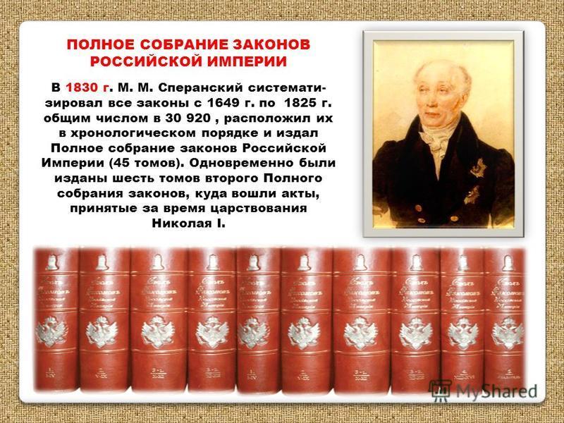 ПОЛНОЕ СОБРАНИЕ ЗАКОНОВ РОССИЙСКОЙ ИМПЕРИИ В 1830 г. М. М. Сперанский систематизировал все законы с 1649 г. по 1825 г. общим числом в 30 920, расположил их в хронологическом порядке и издал Полное собрание законов Российской Империи (45 томов). Однов