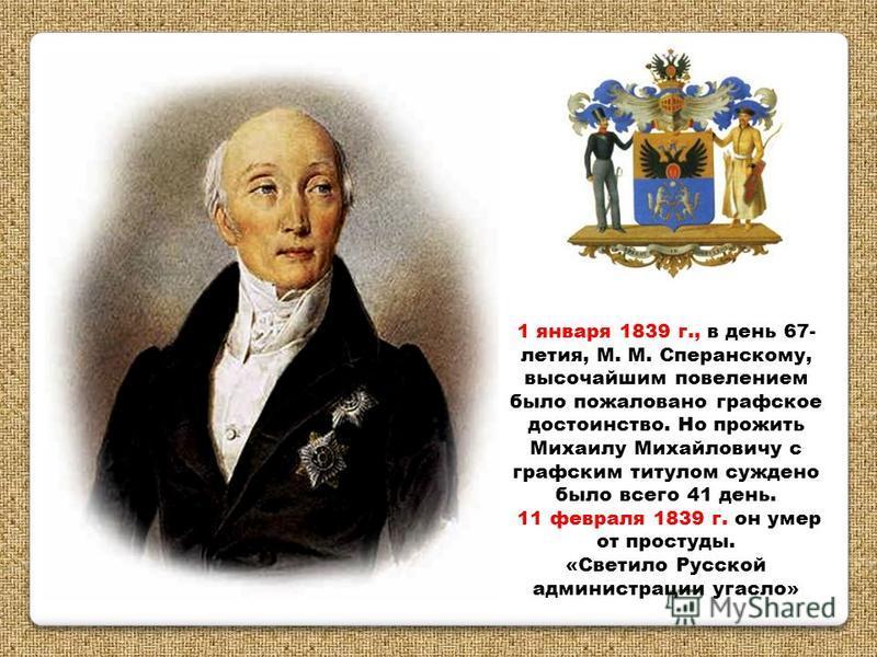 1 января 1839 г., в день 67- летия, М. М. Сперанскому, высочайшим повелением было пожаловано графское достоинство. Но прожить Михаилу Михайловичу с графским титулом суждено было всего 41 день. 11 февраля 1839 г. он умер от простуды. «Светило Русской