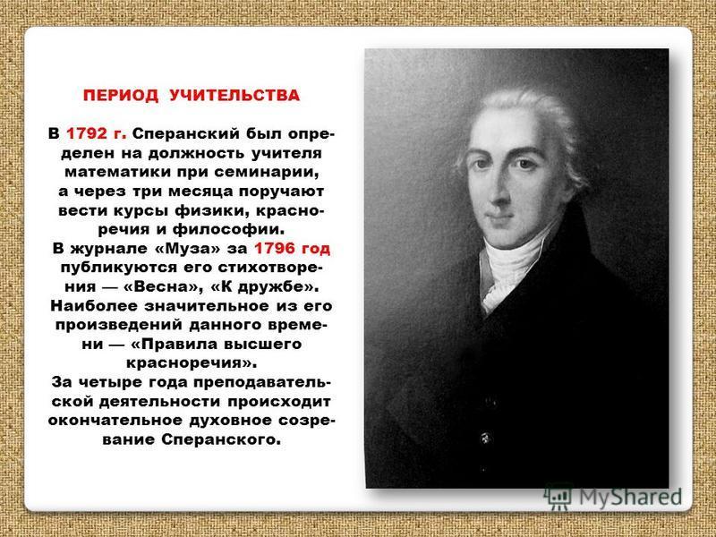 ПЕРИОД УЧИТЕЛЬСТВА В 1792 г. Сперанский был определен на должность учителя математики при семинарии, а через три месяца поручают вести курсы физики, красноречия и философии. В журнале «Муза» за 1796 год публикуются его стихотворения «Весна», «К дружб