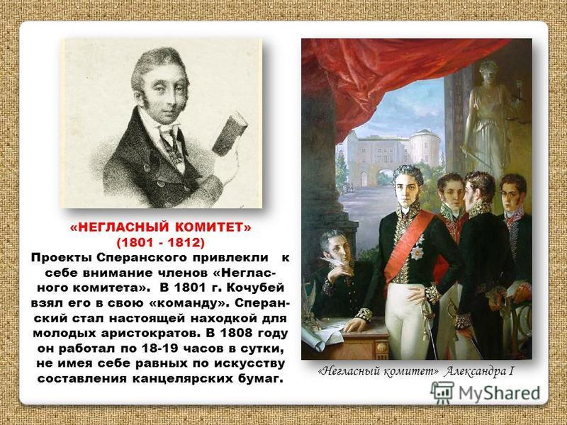 «НЕГЛАСНЫЙ КОМИТЕТ» (1801 - 1812) Проекты Сперанского привлекли к себе внимание членов «Неглас- ного комитета». В 1801 г. Кочубей взял его в свою «команду». Сперан- ский стал настоящей находкой для молодых аристократов. В 1808 году он работал по 18-1