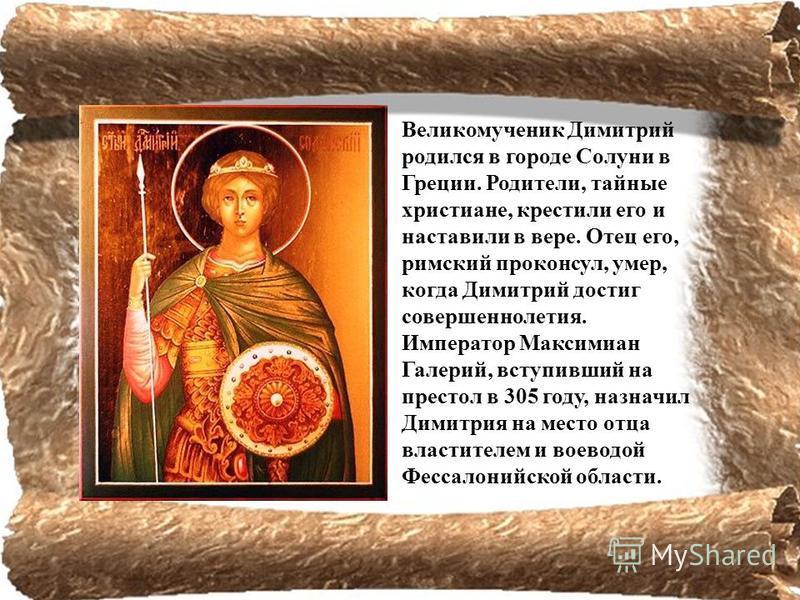 Великомученик Димитрий родился в городе Солуни в Греции. Родители, тайные христиане, крестили его и наставили в вере. Отец его, римский проконсул, умер, когда Димитрий достиг совершеннолетия. Император Максимиан Галерий, вступивший на престол в 305 г