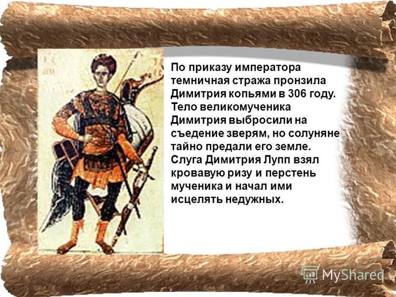 По приказу императора темничная стража пронзила Димитрия копьями в 306 году. Тело великомученика Димитрия выбросили на съедение зверям, но солуняне тайно предали его земле. Слуга Димитрия Лупп взял кровавую ризу и перстень мученика и начал ими исцеля