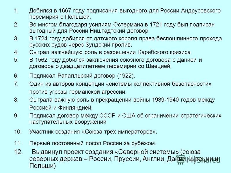 1. Добился в 1667 году подписания выгодного для России Андрусовского перемирия с Польшей. 2. Во многом благодаря усилиям Остермана в 1721 году был подписан выгодный для России Ништадтский договор. 3. В 1724 году добился от датского короля права беспо