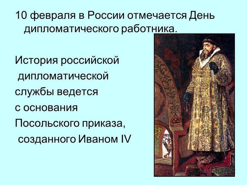 10 февраля в России отмечается День дипломатического работника. История российской дипломатической службы ведется с основания Посольского приказа, созданного Иваном IV