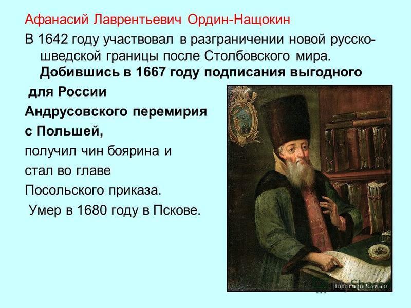 Афанасий Лаврентьевич Ордин-Нащокин В 1642 году участвовал в разграничении новой русско- шведской границы после Столбовского мира. Добившись в 1667 году подписания выгодного для России Андрусовского перемирия с Польшей, получил чин боярина и стал во