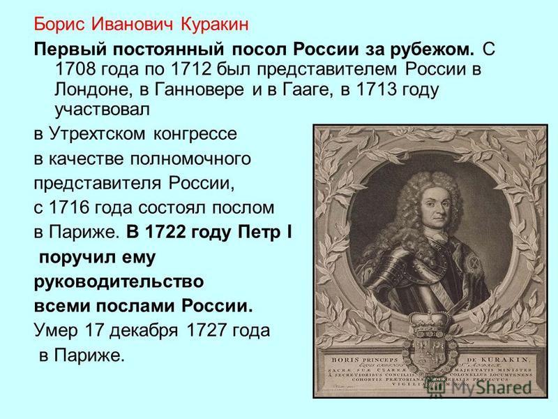 Борис Иванович Куракин Первый постоянный посол России за рубежом. С 1708 года по 1712 был представителем России в Лондоне, в Ганновере и в Гааге, в 1713 году участвовал в Утрехтском конгрессе в качестве полномочного представителя России, с 1716 года