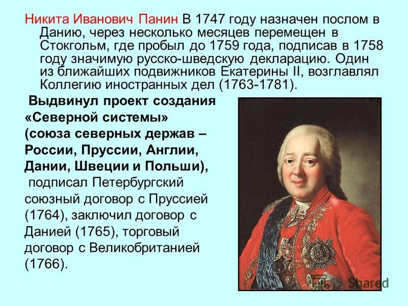 Никита Иванович Панин В 1747 году назначен послом в Данию, через несколько месяцев перемещен в Стокгольм, где пробыл до 1759 года, подписав в 1758 году значимую русско-шведскую декларацию. Один из ближайших подвижников Екатерины II, возглавлял Коллег