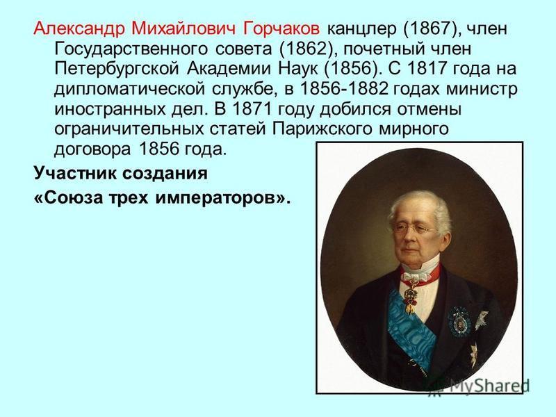 Александр Михайлович Горчаков канцлер (1867), член Государственного совета (1862), почетный член Петербургской Академии Наук (1856). С 1817 года на дипломатической службе, в 1856 1882 годах министр иностранных дел. В 1871 году добился отмены ограничи