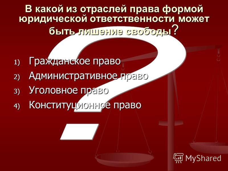 В какой из отраслей права формой юридической ответственности может быть лишение свободы ? 1) Гражданское право 2) Административное право 3) Уголовное право 4) Конституционное право