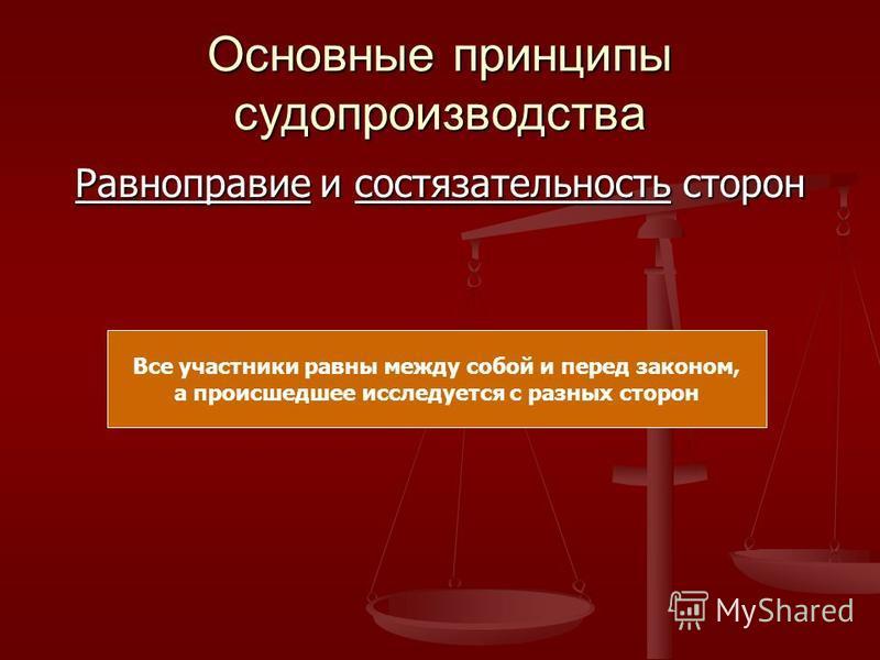 Основные принципы судопроизводства Равноправие и состязательность сторон Все участники равны между собой и перед законом, а происшедшее исследуется с разных сторон