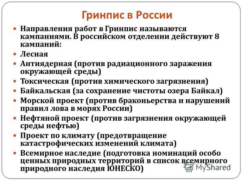 Гринпис в России Направления работ в Гринпис называются кампаниями. В российском отделении действуют 8 кампаний : Лесная Антиядерная ( против радиационного заражения окружающей среды ) Токсическая ( против химического загрязнения ) Байкальская ( за с