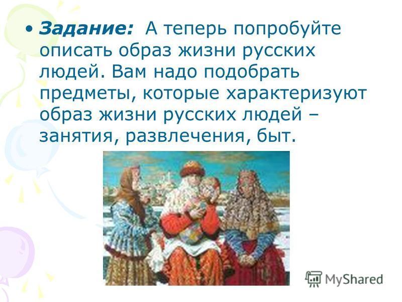 Задание: А теперь попробуйте описать образ жизни русских людей. Вам надо подобрать предметы, которые характеризуют образ жизни русских людей – занятия, развлечения, быт.