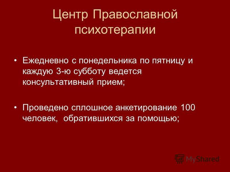Центр Православной психотерапии Ежедневно с понедельника по пятницу и каждую 3-ю субботу ведется консультативный прием; Проведено сплошное анкетирование 100 человек, обратившихся за помощью;