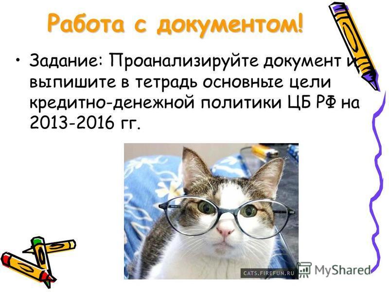 Работа с документом! Задание: Проанализируйте документ и выпишите в тетрадь основные цели кредитно-денежной политики ЦБ РФ на 2013-2016 гг.
