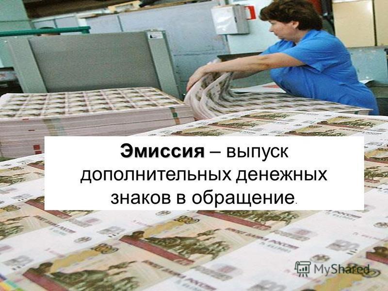Эмиссия Эмиссия – выпуск дополнительных денежных знаков в обращение.