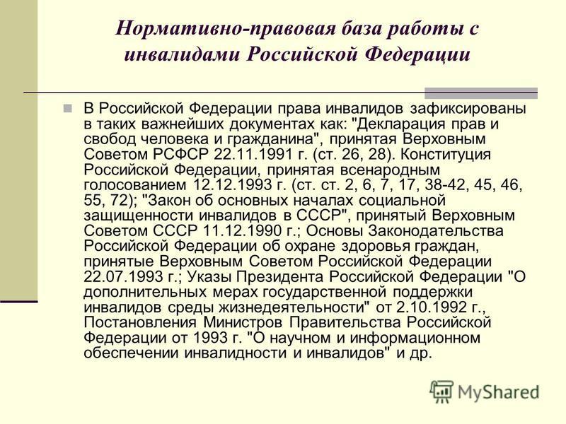 Нормативно-правовая база работы с инвалидами Российской Федерации В Российской Федерации права инвалидов зафиксированы в таких важнейших документах как: