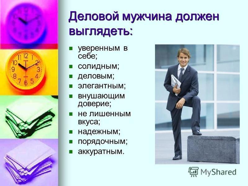 Деловой мужчина должен выглядеть: уверенным в себе; уверенным в себе; солидным; солидным; деловым; деловым; элегантным; элегантным; внушающим доверие; внушающим доверие; не лишенным вкуса; не лишенным вкуса; надежным; надежным; порядочным; порядочным