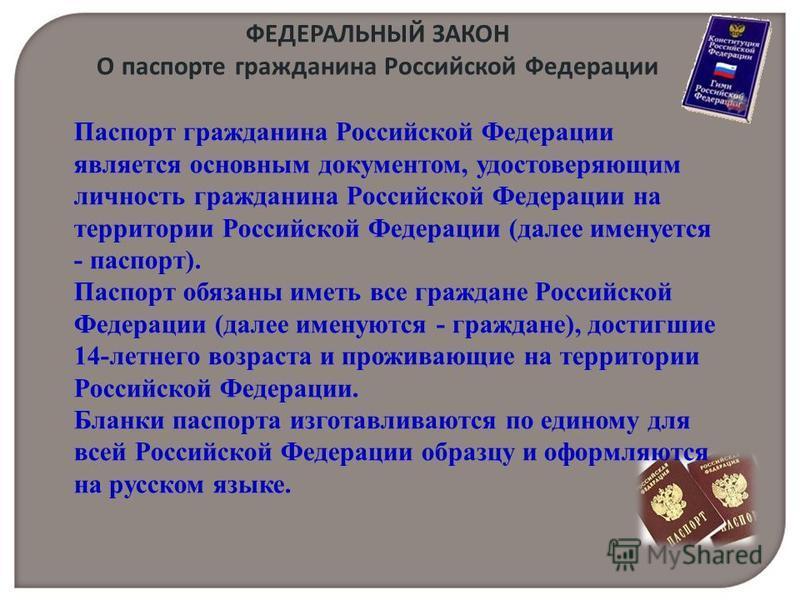 Паспорт гражданина Российской Федерации является основным документом, удостоверяющим личность гражданина Российской Федерации на территории Российской Федерации (далее именуется - паспорт). Паспорт обязаны иметь все граждане Российской Федерации (дал