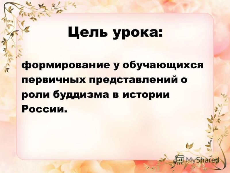 Цель урока: формирование у обучающихся первичных представлений о роли буддизма в истории России.