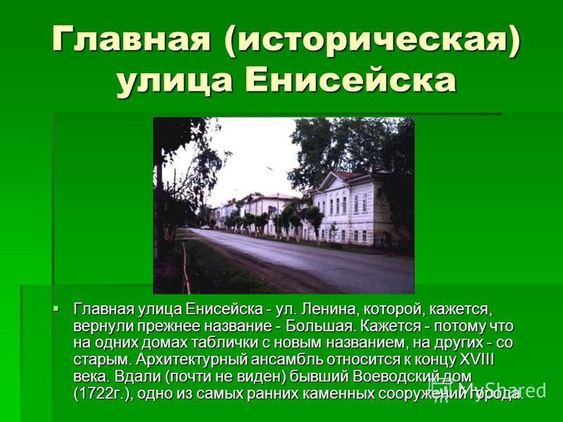 Главная (историческая) улица Енисейска Главная улица Енисейска - ул. Ленина, которой, кажется, вернули прежнее название - Большая. Кажется - потому что на одних домах таблички с новым названием, на других - со старым. Архитектурный ансамбль относится