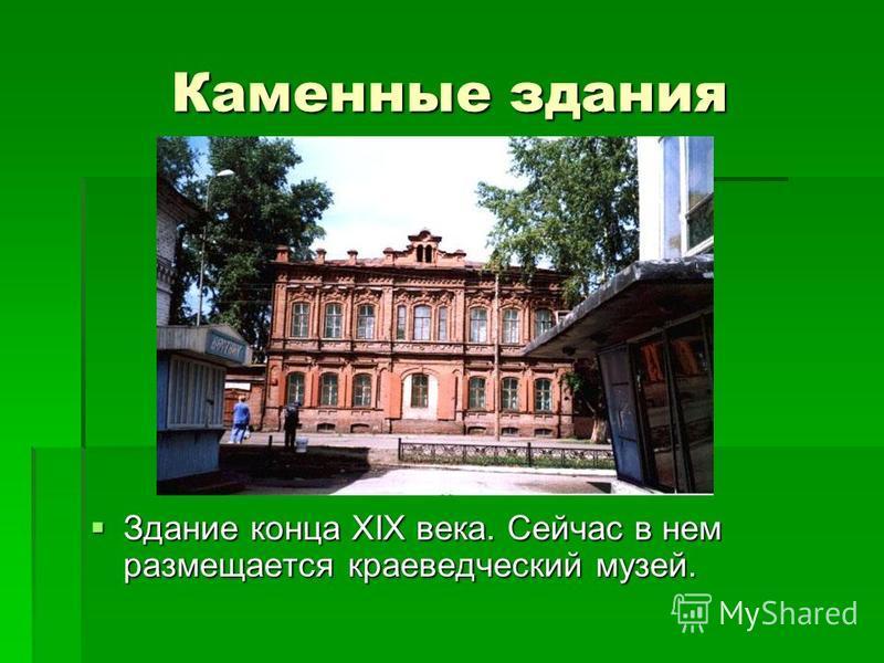 Каменные здания Здание конца XIX века. Сейчас в нем размещается краеведческий музей. Здание конца XIX века. Сейчас в нем размещается краеведческий музей.