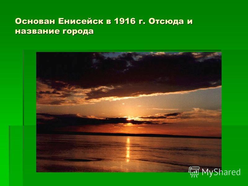 Основан Енисейск в 1916 г. Отсюда и название города