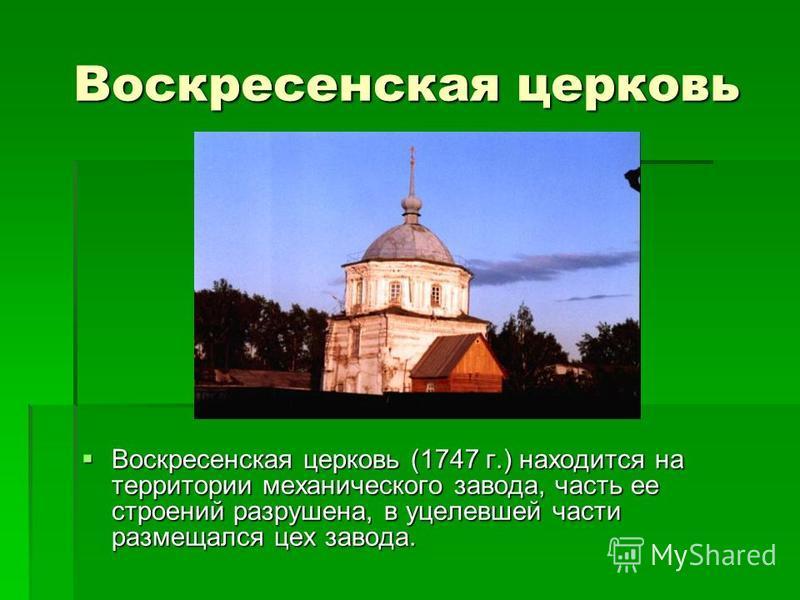 Воскресенская церковь Воскресенская церковь (1747 г.) находится на территории механического завода, часть ее строений разрушена, в уцелевшей части размещался цех завода. Воскресенская церковь (1747 г.) находится на территории механического завода, ча