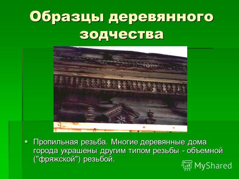Образцы деревянного зодчества Пропильная резьба. Многие деревянные дома города украшены другим типом резьбы - объемной (