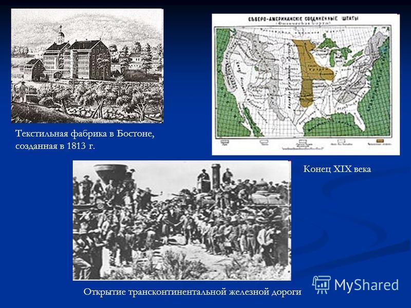 Конец XIX века Открытие трансконтинентальной железной дороги Текстильная фабрика в Бостоне, созданная в 1813 г.