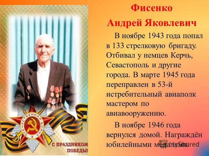 Фисенко Андрей Яковлевич В ноябре 1943 года попал в 133 стрелковую бригаду. Отбивал у немцев Керчь, Севастополь и другие города. В марте 1945 года переправлен в 53- й истребительный авиаполк мастером по авиавооружению. В ноябре 1946 года вернулся дом