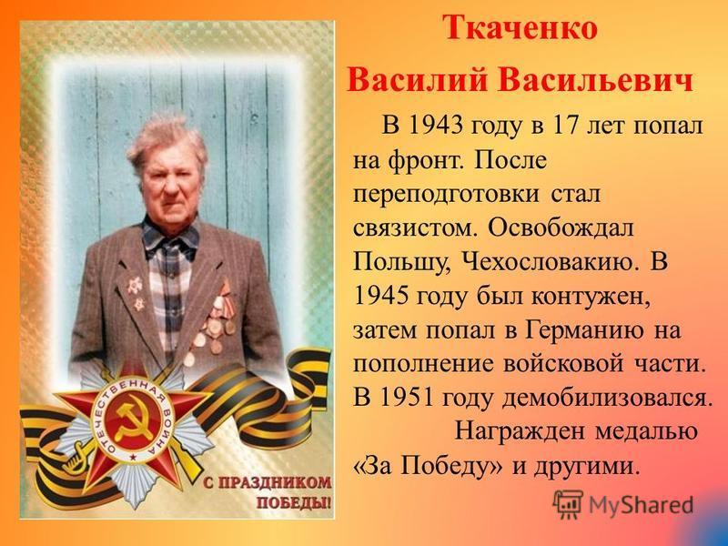 Ткаченко Василий Васильевич В 1943 году в 17 лет попал на фронт. После переподготовки стал связистом. Освобождал Польшу, Чехословакию. В 1945 году был контужен, затем попал в Германию на пополнение войсковой части. В 1951 году демобилизовался. Награж