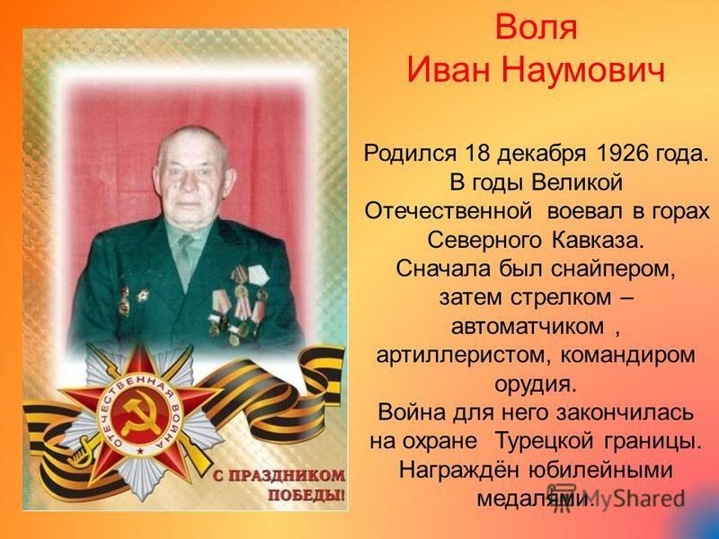 Воля Иван Наумович Родился 18 декабря 1926 года. В годы Великой Отечественной воевал в горах Северного Кавказа. Сначала был снайпером, затем стрелком – автоматчиком, артиллеристом, командиром орудия. Война для него закончилась на охране Турецкой гран