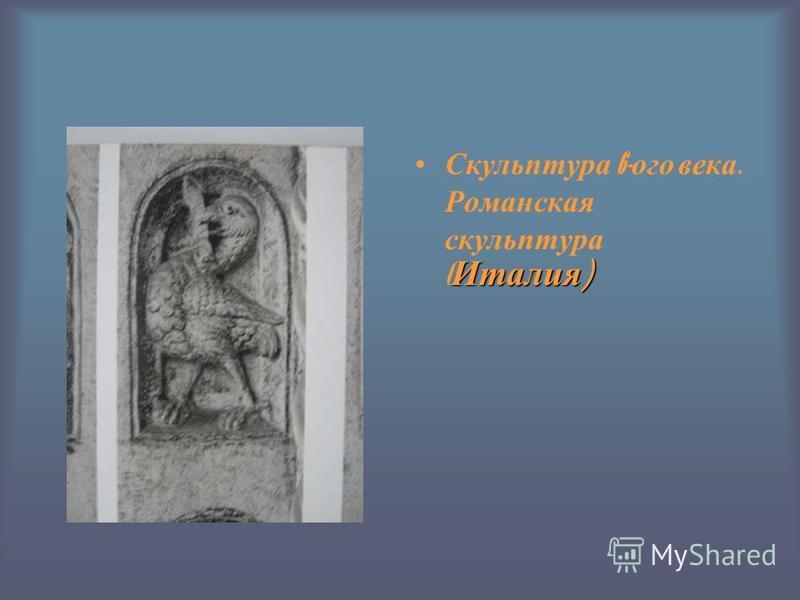 Италия ) Скульптура 6- ого века. Романская скульптура ( Италия )
