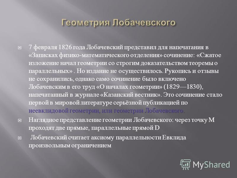 неевклидовой геометрии, или геометрии Лобачевского. 7 февраля 1826 года Лобачевский представил для напечатания в « Записках физико - математического отделения » сочинение : « Сжатое изложение начал геометрии со строгим доказательством теоремы о парал