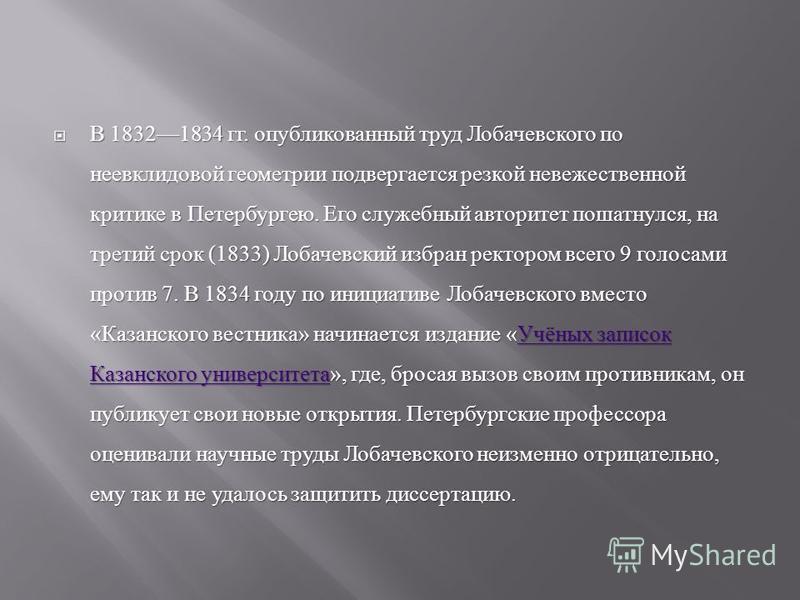 В 18321834 гг. опубликованный труд Лобачевского по неевклидовой геометрии подвергается резкой невежественной критике в Петербургею. Его служебный авторитет пошатнулся, на третий срок (1833) Лобачевский избран ректором всего 9 голосами против 7. В 183
