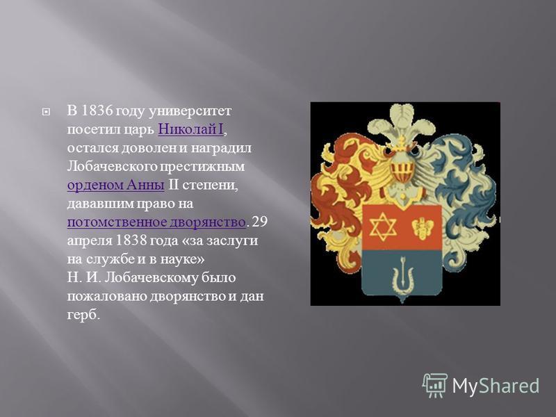 В 1836 году университет посетил царь Николай I, остался доволен и наградил Лобачевского престижным орденом Анны II степени, дававшим право на потомственное дворянство. 29 апреля 1838 года « за заслуги на службе и в науке » Н. И. Лобачевскому было пож