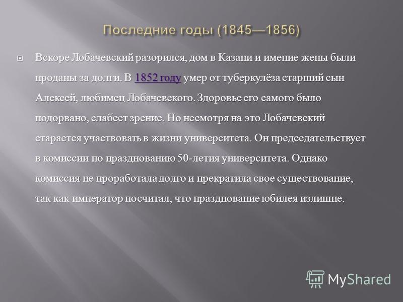 Вскоре Лобачевский разорился, дом в Казани и имение жены были проданы за долги. В 1852 году умер от туберкулёза старший сын Алексей, любимец Лобачевского. Здоровье его самого было подорвано, слабеет зрение. Но несмотря на это Лобачевский старается уч
