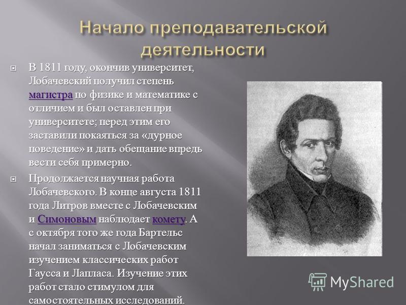 В 1811 году, окончив университет, Лобачевский получил степень магистра по физике и математике с отличием и был оставлен при университете ; перед этим его заставили покаяться за « дурное поведение » и дать обещание впредь вести себя примерно. В 1811 г