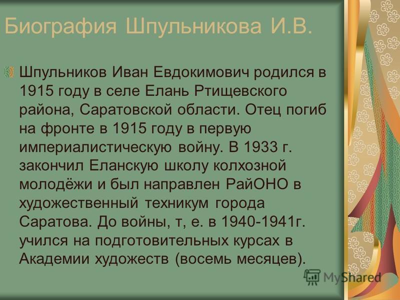 Биография Шпульникова И.В. Шпульников Иван Евдокимович родился в 1915 году в селе Елань Ртищевского района, Саратовской области. Отец погиб на фронте в 1915 году в первую империалистическую войну. В 1933 г. закончил Еланскую школу колхозной молодёжи