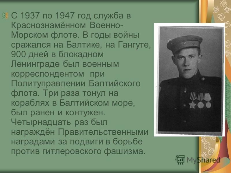 С 1937 по 1947 год служба в Краснознамённом Военно- Морском флоте. В годы войны сражался на Балтике, на Гангуте, 900 дней в блокадном Ленинграде был военным корреспондентом при Политуправлении Балтийского флота. Три раза тонул на кораблях в Балтийско