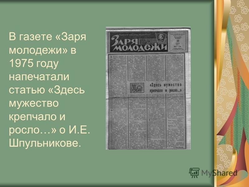 В газете «Заря молодежи» в 1975 году напечатали статью «Здесь мужество крепчало и росло…» о И.Е. Шпульникове.
