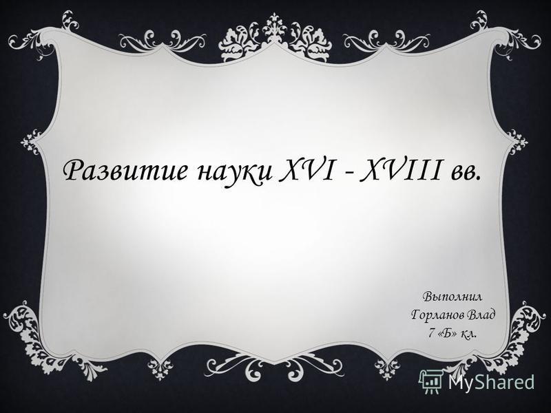 Развитие науки XVI - XVIII вв. Выполнил Горланов Влад 7 «Б» кл.