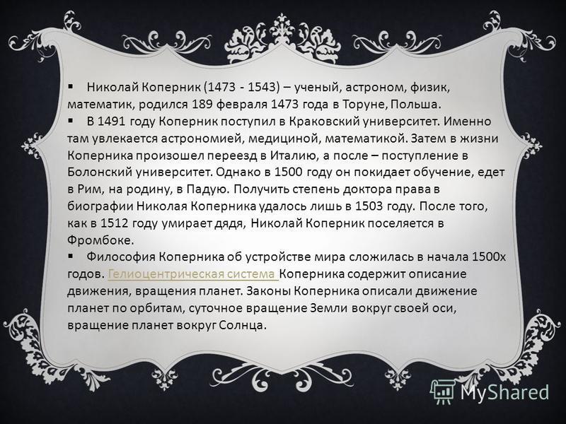 Николай Коперник (1473 - 1543) – ученый, астроном, физик, математик, родился 189 февраля 1473 года в Торуне, Польша. В 1491 году Коперник поступил в Краковский университет. Именно там увлекается астрономией, медициной, математикой. Затем в жизни Копе