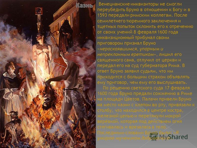 Венецианские инквизиторы не смогли переубедить Бруно в отношении к Богу и в 1593 передали римским коллегам. После семилетнего тюремного заключения и тщетных попыток склонить его к отречению от своих учений 8 февраля 1600 года инквизиционный трибунал